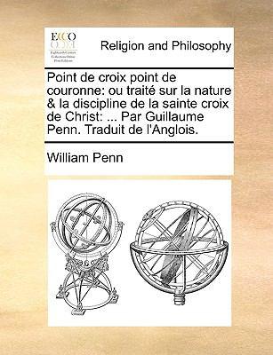 Point de Croix Point de Couronne: Ou Trait Sur La Nature & La Discipline de La Sainte Croix de Christ: ... Par Guillaume Penn. Traduit de L'Anglois. 9781140795575