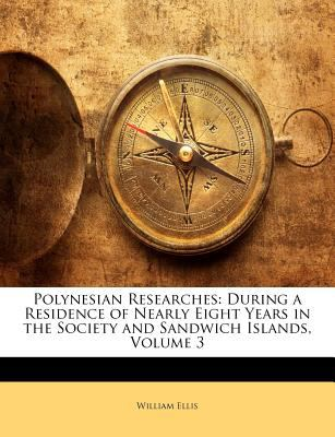 Polynesian Researches: During a Residence of Nearly Eight Years in the Society and Sandwich Islands, Volume 3 9781143277979