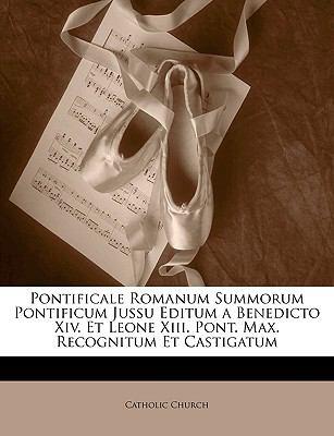 Pontificale Romanum Summorum Pontificum Jussu Editum a Benedicto XIV. Et Leone XIII. Pont. Max. Recognitum Et Castigatum 9781149255759