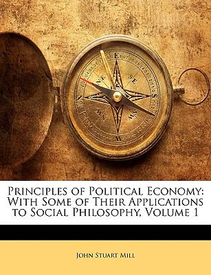 Principles of Political Economy: With Some of Their Applications to Social Philosophy, Volume 1 9781143061998
