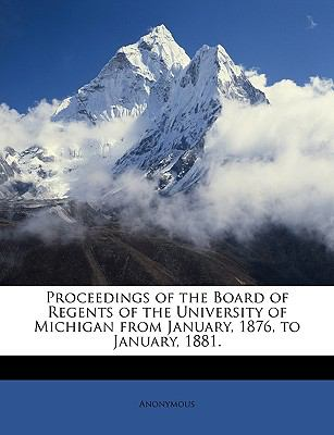 Proceedings of the Board of Regents of the University of Michigan from January, 1876, to January, 1881. 9781146903905