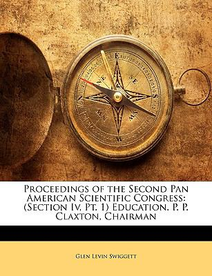 Proceedings of the Second Pan American Scientific Congress: Section IV, PT. 1 Education. P. P. Claxton, Chairman 9781143234576