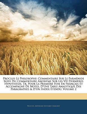 Proclus Le Philosophe: Commentaire Sur Le Parmnide Suivi Du Commentaire Anonyme Sur Les VII Dernires Hypothses, Tr. Pour La Premire Fois En F 9781142271213