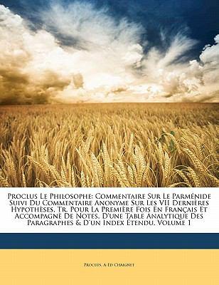 Proclus Le Philosophe: Commentaire Sur Le Parm Nide Suivi Du Commentaire Anonyme Sur Les VII Derni Res Hypoth Ses, Tr. Pour La Premi Re Fois