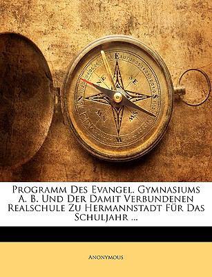 Programm Des Evangel. Gymnasiums A. B. Und Der Damit Verbundenen Realschule Zu Hermannstadt Fr Das Schuljahr ... 9781147342703