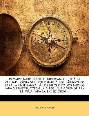 Promptuario Manual Mexicano: Que a la Verdad Podra Ser Utilissimo a Los Parrochos Para La Ensenanza; A Los Necessitados Indios Para Su Instruccion; 9781143668166