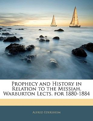 Prophecy and History in Relation to the Messiah. Warburton Lects. for 1880-1884 9781143402067