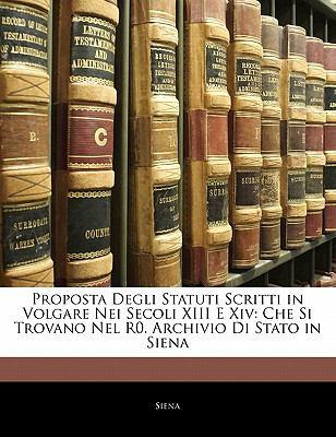Proposta Degli Statuti Scritti in Volgare Nei Secoli XIII E XIV: Che Si Trovano Nel R0. Archivio Di Stato in Siena 9781141255467