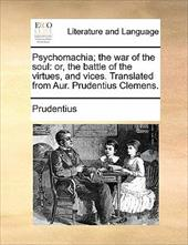Psychomachia; The War of the Soul: Or, the Battle of the Virtues, and Vices. Translated from Aur. Prudentius Clemens.