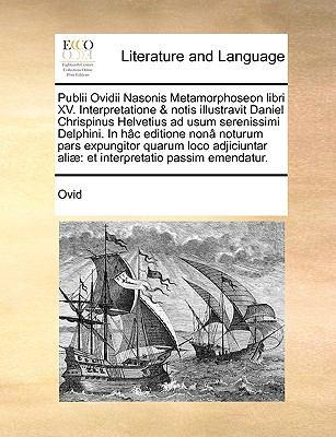 Publii Ovidii Nasonis Metamorphoseon Libri XV. Interpretatione & Notis Illustravit Daniel Chrispinus Helvetius Ad Usum Serenissimi Delphini. in H[c Ed 9781140934028