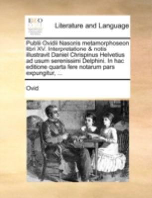 Publii Ovidii Nasonis Metamorphoseon Libri XV. Interpretatione & Notis Illustravit Daniel Chrispinus Helvetius Ad Usum Serenissimi Delphini. in Hac Ed 9781140768234