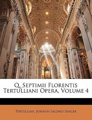 Q. Septimii Florentis Tertulliani Opera, Volume 4 9781142039776