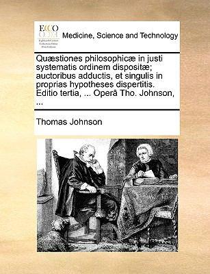 Qustiones Philosophic in Justi Systematis Ordinem Disposit; Auctoribus Adductis, Et Singulis in Proprias Hypotheses Dispertitis. Editio Tertia, ... Op 9781140948933