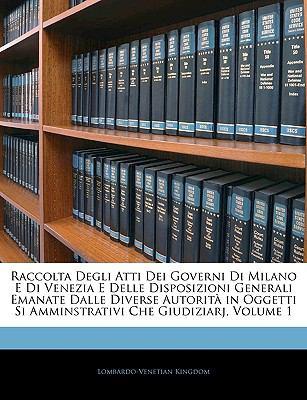 Raccolta Degli Atti Dei Governi Di Milano E Di Venezia E Delle Disposizioni Generali Emanate Dalle Diverse Autorita in Oggetti Si Amminstrativi Che Gi 9781143287732