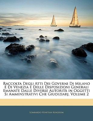 Raccolta Degli Atti Dei Governi Di Milano E Di Venezia E Delle Disposizioni Generali Emanate Dalle Diverse Autorita in Oggetti Si Amminstrativi Che Gi 9781143378867