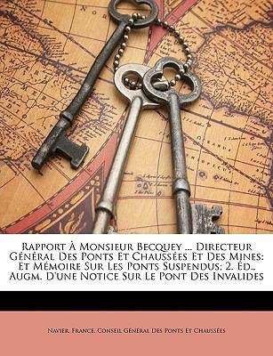 Rapport Monsieur Becquey ... Directeur General Des Ponts Et Chausses Et Des Mines: Et Mmoire Sur Les Ponts Suspendus; 2. D., Augm. D'Une Notice Sur Le 9781147915341