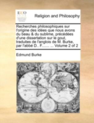 Recherches Philosophiques Sur L'Origine Des Ides Que Nous Avons Du Beau & Du Sublime, Prcdes D'Une Dissertation Sur Le Gout, Traduites de L'Anglois de 9781140781561
