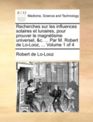 Recherches Sur Les Influences Solaires Et Lunaires, Pour Prouver Le Magntisme Universel, &C. ... Par M. Robert de Lo-Looz, ... Volume 1 of 4 9781140774303
