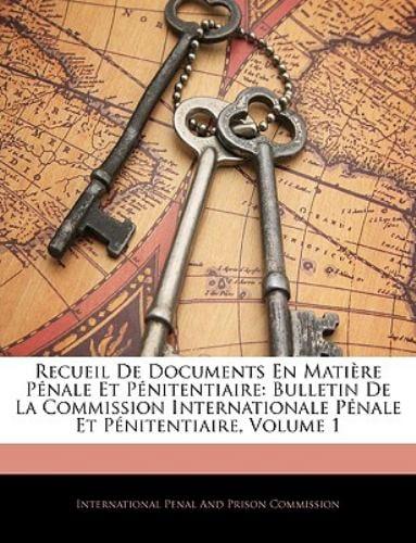 Recueil de Documents En Matiere Penale Et Penitentiaire: Bulletin de La Commission Internationale Penale Et Penitentiaire, Volume 1