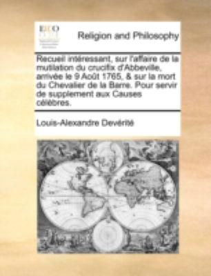 Recueil Intressant, Sur L'Affaire de La Mutilation Du Crucifix D'Abbeville, Arrive Le 9 Aot 1765, & Sur La Mort Du Chevalier de La Barre. Pour Servir 9781140734611