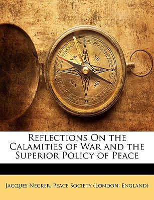 Reflections on the Calamities of War and the Superior Policy of Peace 9781149638958