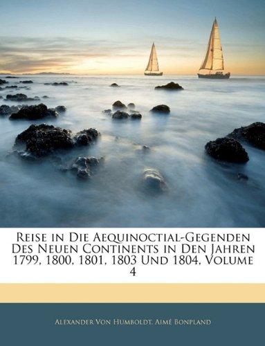 Reise in Die Aequinoctial-Gegenden Des Neuen Continents in Den Jahren 1799, 1800, 1801, 1803 Und 1804, Volume 4 9781142352769