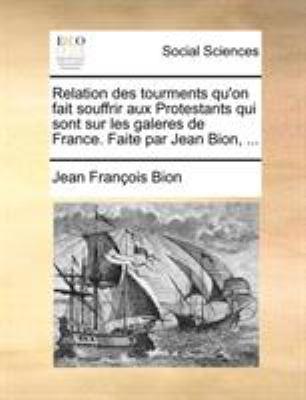Relation Des Tourments Qu'on Fait Souffrir Aux Protestants Qui Sont Sur Les Galeres de France. Faite Par Jean Bion, ... 9781140786825
