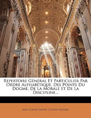 Repertoire General Et Particulier Par Ordre Alphabtique Des Points Du Dogme de La Morale Et de La Discipline...