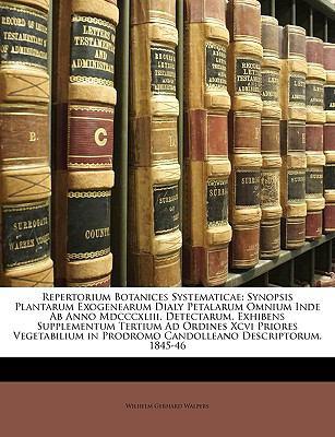 Repertorium Botanices Systematicae: Synopsis Plantarum Exogenearum Dialy Petalarum Omnium Inde AB Anno MDCCCXLIII. Detectarum, Exhibens Supplementum T 9781149833957