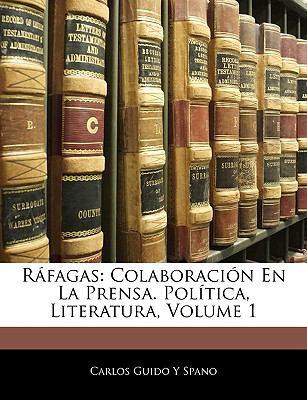 Rafagas: Colaboracion En La Prensa. Politica, Literatura, Volume 1 9781143403095