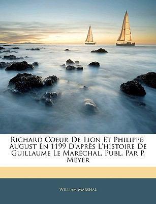 Richard Coeur-de-Lion Et Philippe-August En 1199 D'Apres L'Histoire de Guillaume Le Marechal, Publ. Par P. Meyer 9781143317132