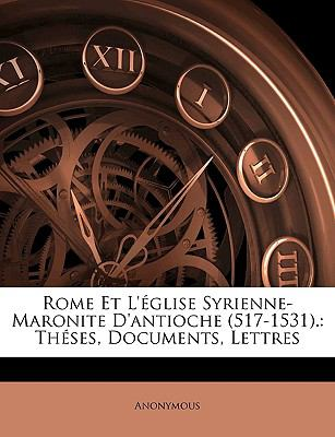 Rome Et L'Glise Syrienne-Maronite D'Antioche (517-1531.: Thses, Documents, Lettres 9781148848433