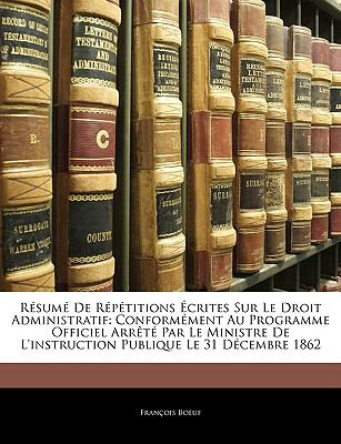 Resume de Repetitions Ecrites Sur Le Droit Administratif: Conformement Au Programme Officiel Arrete Par Le Ministre de L'Instruction Publique Le 31 De 9781143236358