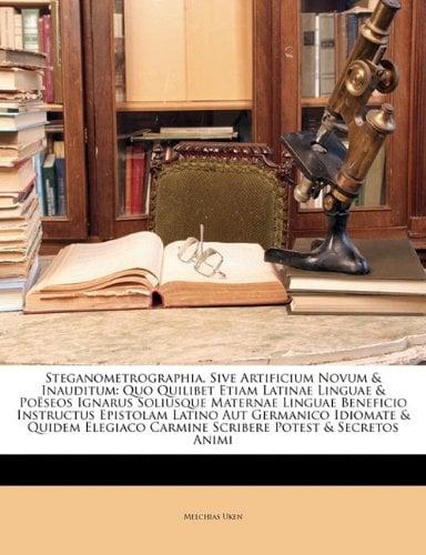 Steganometrographia, Sive Artificium Novum & Inauditum: Quo Quilibet Etiam Latinae Linguae & Poeseos Ignarus Soliusque Maternae Linguae Beneficio Inst 9781147554847