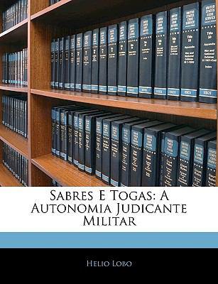 Sabres E Togas: A Autonomia Judicante Militar 9781143260933