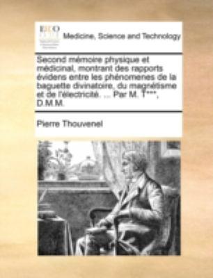 Second Mmoire Physique Et Mdicinal, Montrant Des Rapports Videns Entre Les Phnomenes de La Baguette Divinatoire, Du Magntisme Et de L'Lectricit. ... P 9781140737261