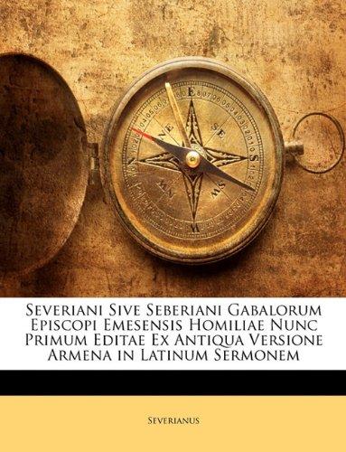 Severiani Sive Seberiani Gabalorum Episcopi Emesensis Homiliae Nunc Primum Editae Ex Antiqua Versione Armena in Latinum Sermonem 9781141941254