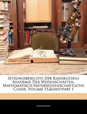 Sitzungsberichte Der Kaiserlichen Akademie Der Wissenschaften. Mathematisch-Naturwissenschaftliche Classe, Fuenfzehnter Band 9781143327629