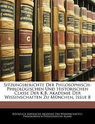 Sitzungsberichte Der Philosophisch-Philologischen Und Historischen Classe Der K.B. Akademie Der Wissenschaften Zu Munchen, Issue 8 9781143410062
