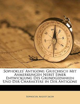 Sophokles' Antigone: Griechisch Mit Anmerkungen Nebst Einer Entwicklung Des Grundgedanken Und Der Charaktere in Der Antigone 9781149228289