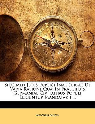 Specimen Juris Publici Inaugurale de Varia Ratione Qua: In Praecipuis Germaniae Civitatibus Populi Eliguntur Mandatarii ... 9781144571366