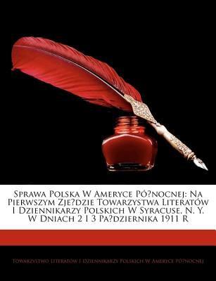 Sprawa Polska W Ameryce Pnocnej: Na Pierwszym Zjedzie Towarzystwa Literatw I Dziennikarzy Polskich W Syracuse, N. Y. W Dniach 2 I 3 Padziernika 1911 R 9781144268082