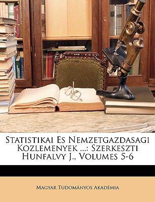Statistikai Es Nemzetgazdasagi Kozlemenyek ...: Szerkeszti Hunfalvy J., Volumes 5-6 9781148199542