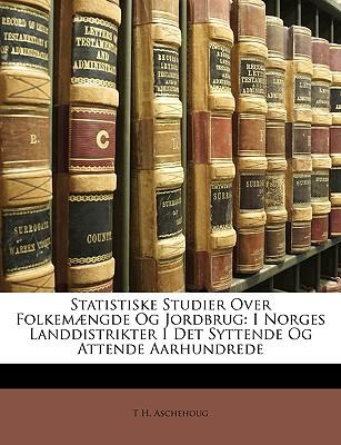 Statistiske Studier Over Folkem]ngde Og Jordbrug: I Norges Landdistrikter I Det Syttende Og Attende Aarhundrede 9781149063767