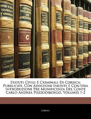 Statuti Civili E Criminali Di Corsica: Pubblicati, Con Addizioni Inedite E Con Una Introduzione Per Munificenza del Conte Carlo Andrea Pozzodiborgo, V 9781143413407