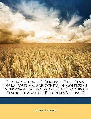 Storia Naturale E Generale Dell' Etna: Opera Postuma, Arricchita Di Moltissime Interessanti Annotazioni Dal Suo Nipote Tesoriere Agatino Recupero, Vol 9781149007822