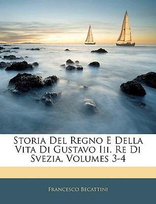 Storia del Regno E Della Vita Di Gustavo III. Re Di Svezia, Volumes 3-4 9781143384431