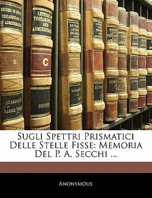 Sugli Spettri Prismatici Delle Stelle Fisse: Memoria del P. A. Secchi ... 9781141419852