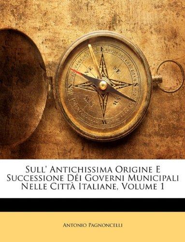 Sull' Antichissima Origine E Successione D I Governi Municipali Nelle Citt Italiane, Volume 1 9781142861605