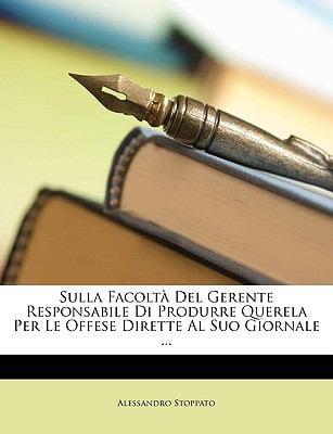 Sulla Facolt del Gerente Responsabile Di Produrre Querela Per Le Offese Dirette Al Suo Giornale ... 9781149726099